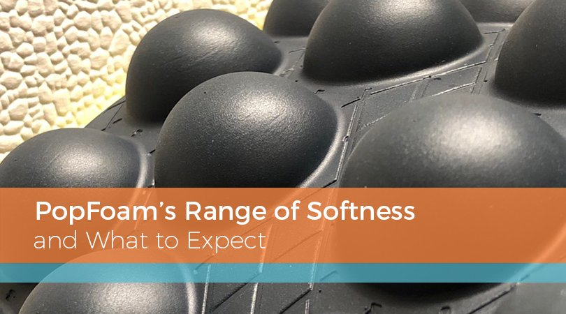 PopFoam's Range of Softness and What to Expect